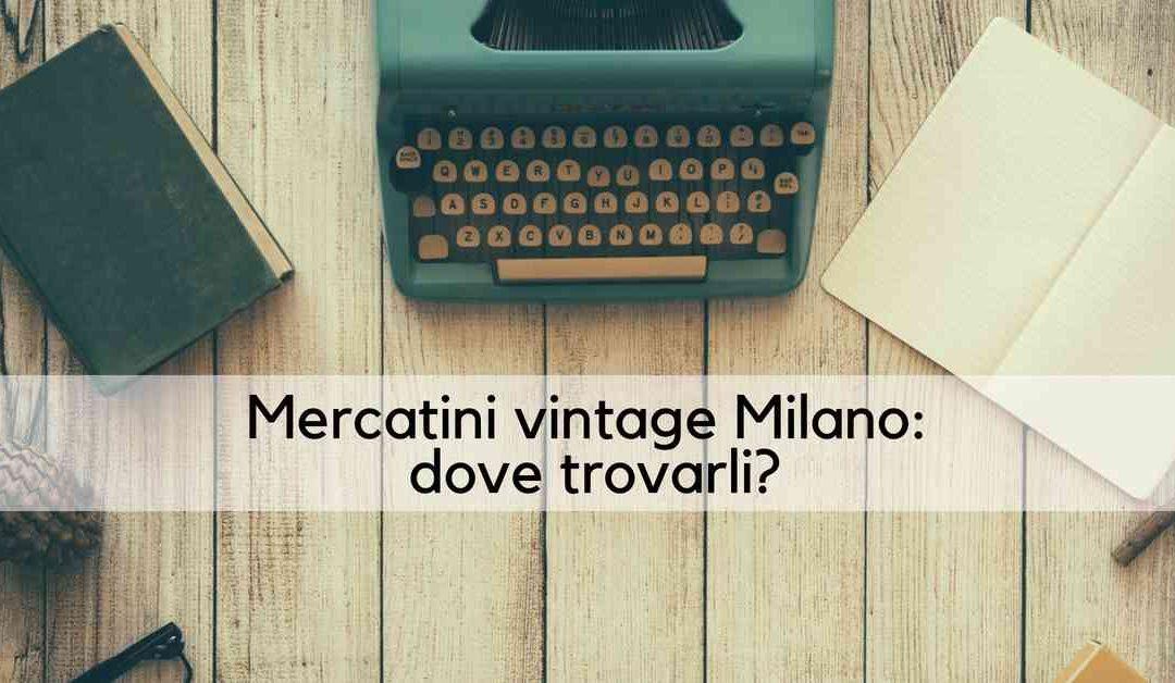 Mercatini vintage Milano: dove trovarli?